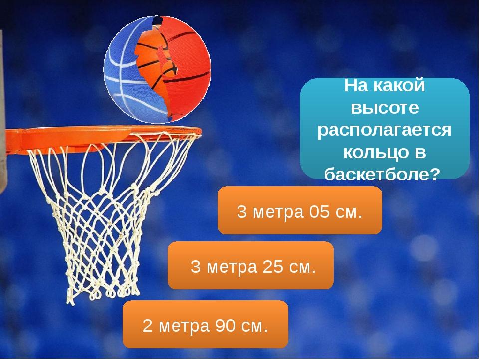 На какой высоте располагается кольцо в баскетболе? 3 метра 25 см. 3 метра 05...