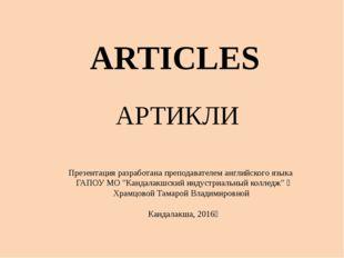 ARTICLES АРТИКЛИ Презентацияразработана преподавателем английского языка ГА