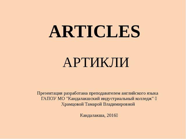 ARTICLES АРТИКЛИ Презентацияразработана преподавателем английского языка ГА...