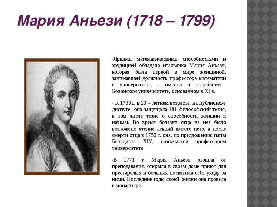 Мария Аньези (1718 – 1799) Яркими математическими способностями и эрудицией о...