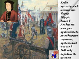 Когда преследуемый местью сын Йорка, Эдуард, вошел в Лондон его там уже приве