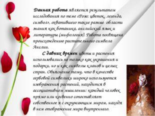 Данная работа является результатом исследования по теме «Роза: цветок, леген
