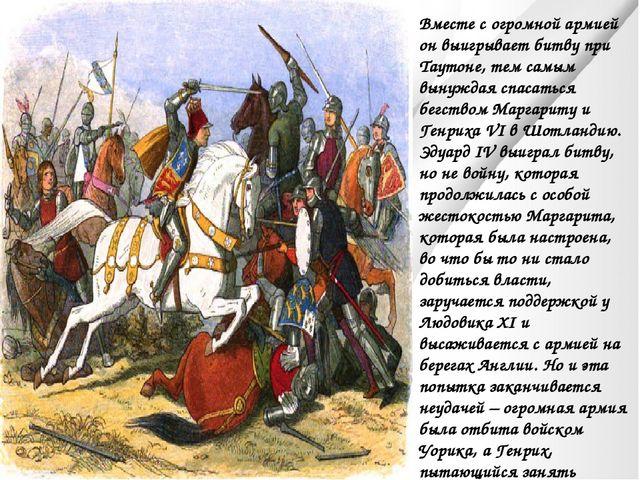 Вместе с огромной армией он выигрывает битву при Таутоне, тем самым вынуждая...