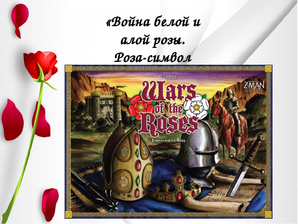 «Война белой и алой розы. Роза-символ Англии»