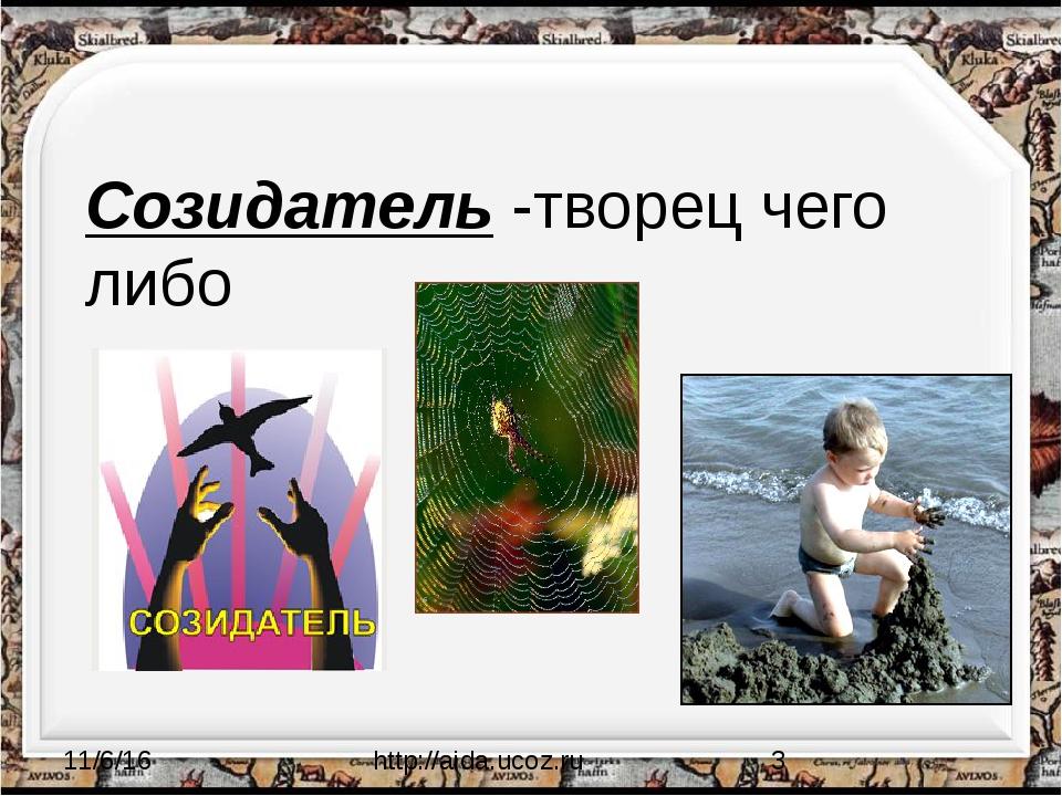 Созидатель -творец чего либо http://aida.ucoz.ru