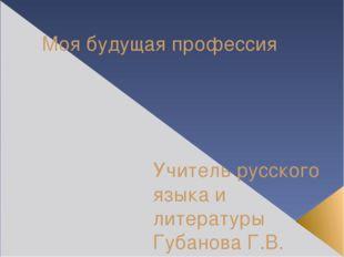 Моя будущая профессия Учитель русского языка и литературы Губанова Г.В. МБОУ