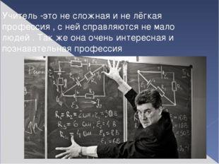 Учитель -это не сложная и не лёгкая профессия , с ней справляются не мало люд