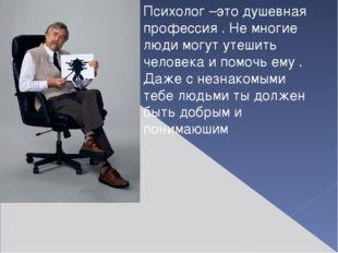 Психолог –это душевная профессия . Не многие люди могут утешить человека и п