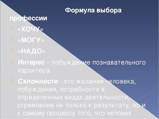 Формула выбора профессии «ХОЧУ» «МОГУ» «НАДО» Интерес– побуждение познавате...