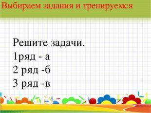 * Выбираем задания и тренируемся Решите задачи. 1ряд - а 2 ряд -б 3 ряд -в