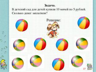 Задача. В детский сад для детей купили 10 мячей по 5 рублей. Сколько денег за