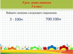 * Урок математики 3 класс Найдите значение следующего выражения. 3 · 100= 700