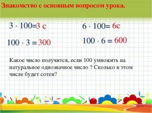 * Знакомство с основным вопросом урока. 3 · 100= 100 · 3 = 6 · 100= 100 · 6 =