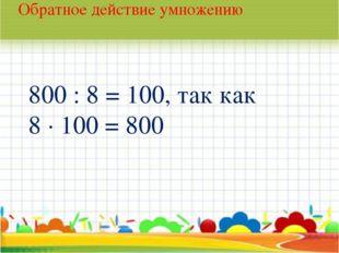 * Обратное действие умножению 800 : 8 = 100, так как 8 · 100 = 800