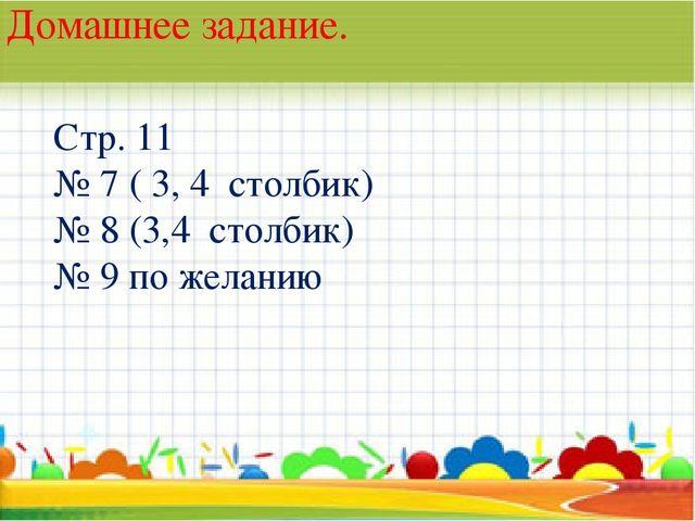 * Домашнее задание. Стр. 11 № 7 ( 3, 4 столбик) № 8 (3,4 столбик) № 9 по жела...