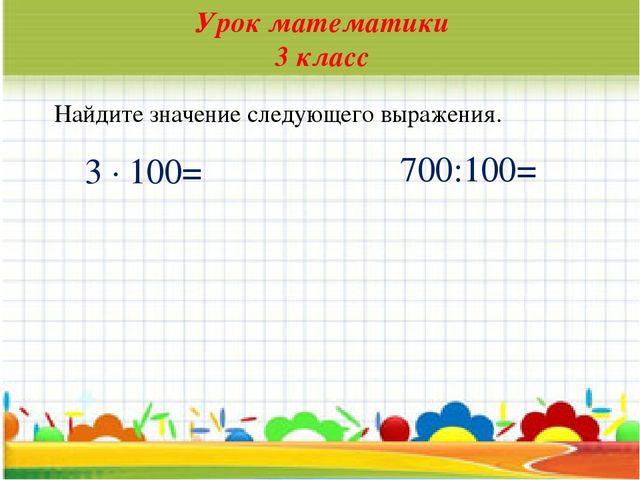 * Урок математики 3 класс Найдите значение следующего выражения. 3 · 100= 700...