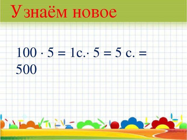 * Узнаём новое 100 · 5 = 1с.· 5 = 5 с. = 500