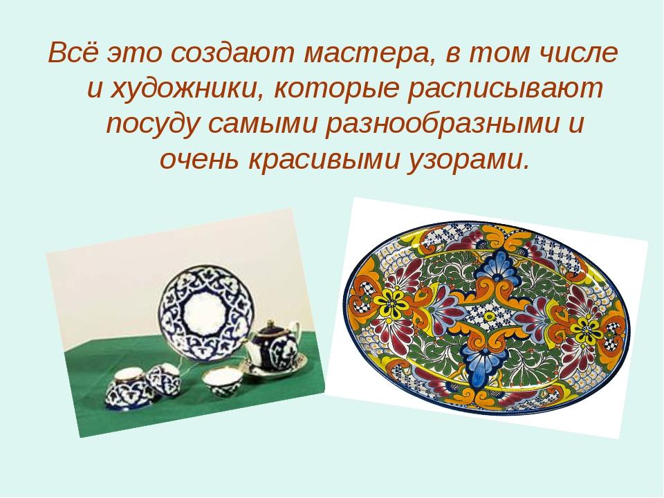 Всё это создают мастера, в том числе и художники, которые расписывают посуду...