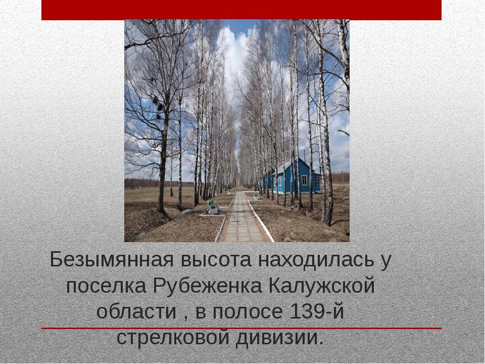 Безымянная высота находилась у поселка Рубеженка Калужской области , в полосе...
