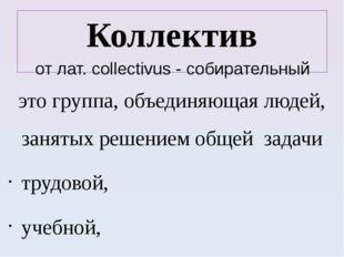 Коллектив от лат. collectivus - собирательный это группа, объединяющая людей,