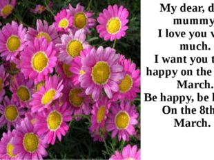My dear, dear mummy, I love you very much. I want you to be happy on the 8th
