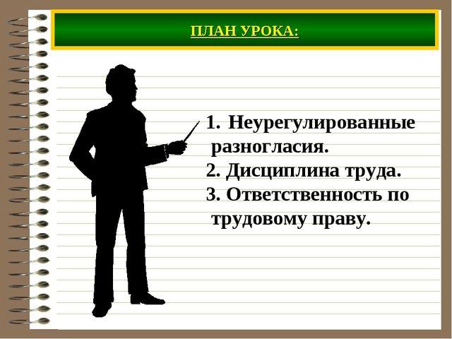 ПЛАН УРОКА: Неурегулированные разногласия. 2. Дисциплина труда. 3. Ответствен...