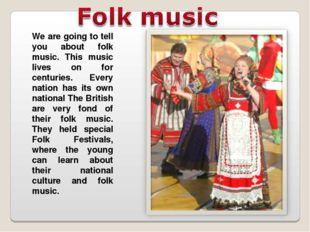 We are going to tell you about folk music. This music lives on for centuries.