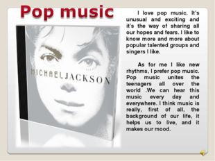 I love pop music. It's unusual and exciting and it's the way of sharing all