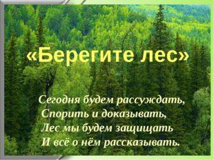 «Берегите лес» Сегодня будем рассуждать, Спорить и доказывать, Лес мы будем з