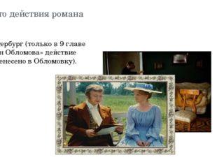 Место действия романа Петербург (только в 9 главе «Сон Обломова» действие пер