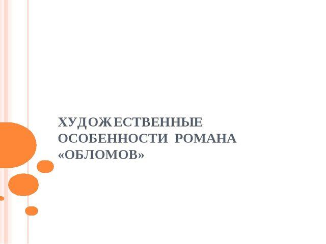 ХУДОЖЕСТВЕННЫЕ ОСОБЕННОСТИ РОМАНА «ОБЛОМОВ»