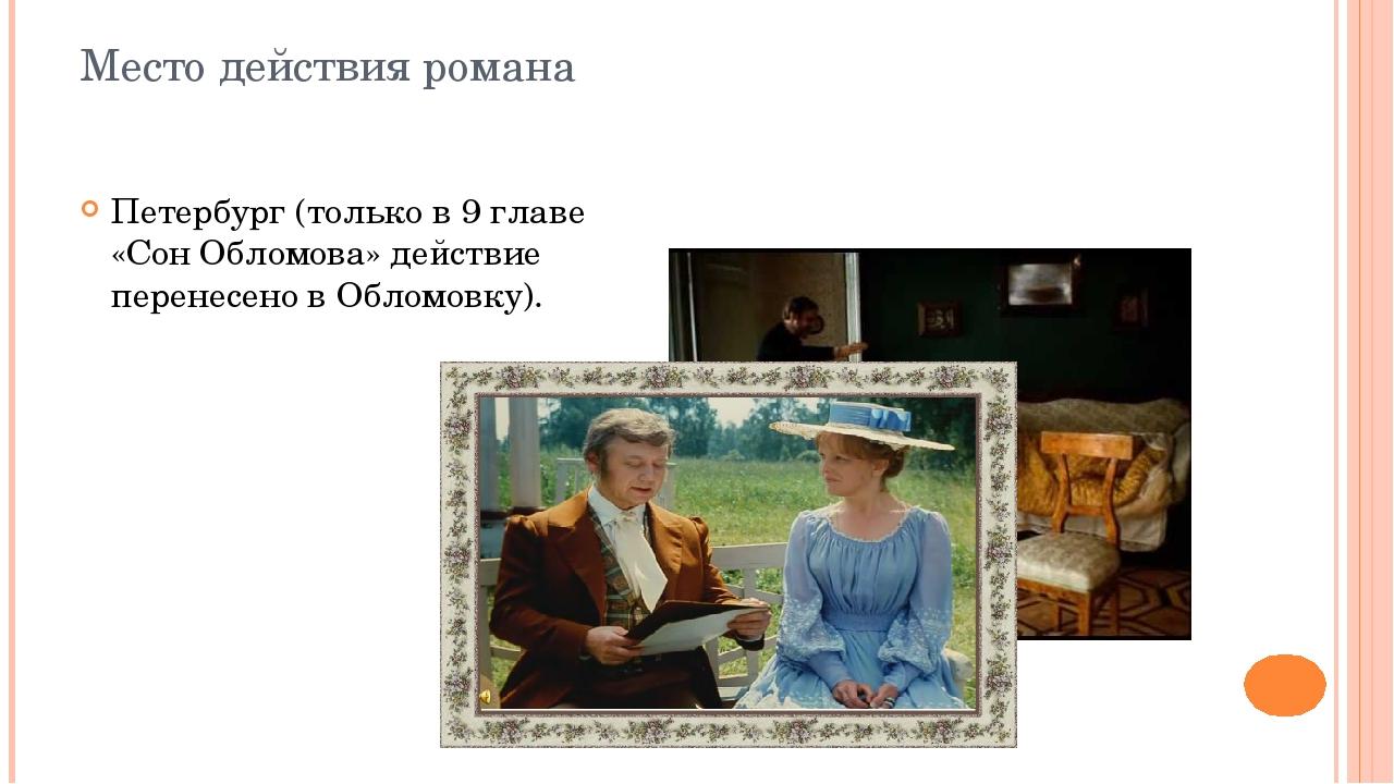 Место действия романа Петербург (только в 9 главе «Сон Обломова» действие пер...