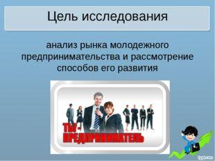 Цель исследования анализ рынка молодежного предпринимательства и рассмотрение