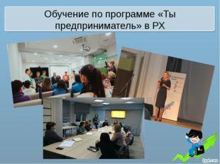 Обучение по программе «Ты предприниматель» в РХ
