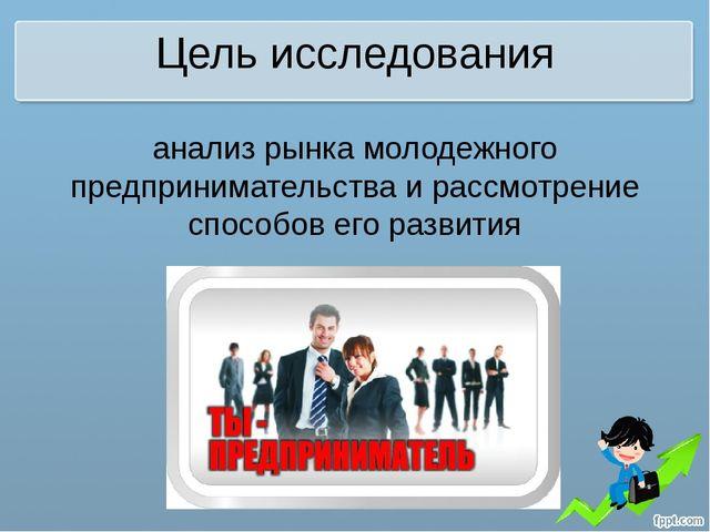 Цель исследования анализ рынка молодежного предпринимательства и рассмотрение...