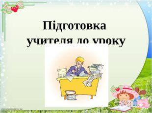 Попередня підготовка до уроку Вивчення навчальної програми, підручників, посі