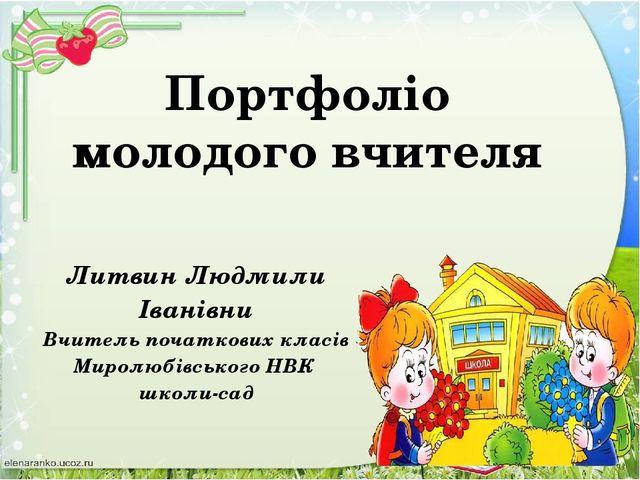 Портфоліо молодого вчителя Литвин Людмили Іванівни Вчитель початкових класів...