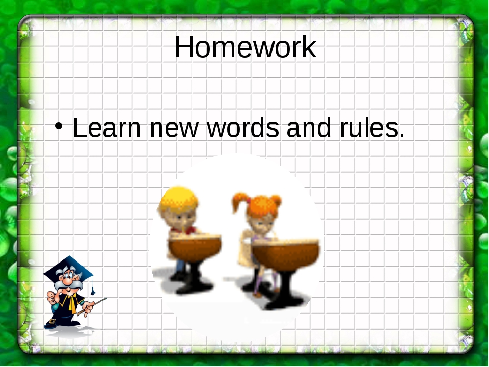 Homework Learn new words and rules.