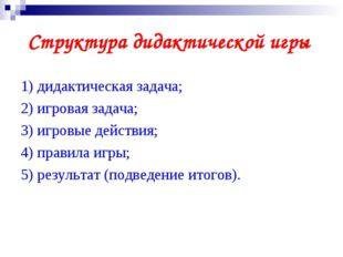Структура дидактической игры 1) дидактическая задача; 2) игровая задача; 3) и
