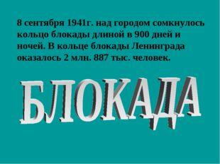 8 сентября 1941г. над городом сомкнулось кольцо блокады длиной в 900 дней и н