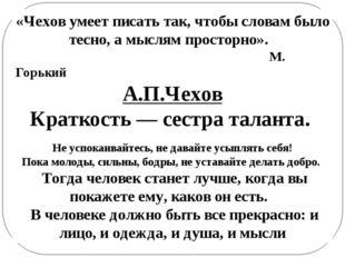 «Чехов умеет писать так, чтобы словам было тесно, а мыслям просторно». М. Гор
