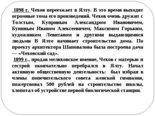 1898 г. Чехов переезжает в Ялту. В это время выходят огромные тома его произ