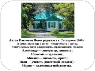 Антон Павлович Чехов родился в г. Таганроге 1860 г. В семье было еще 5 детей