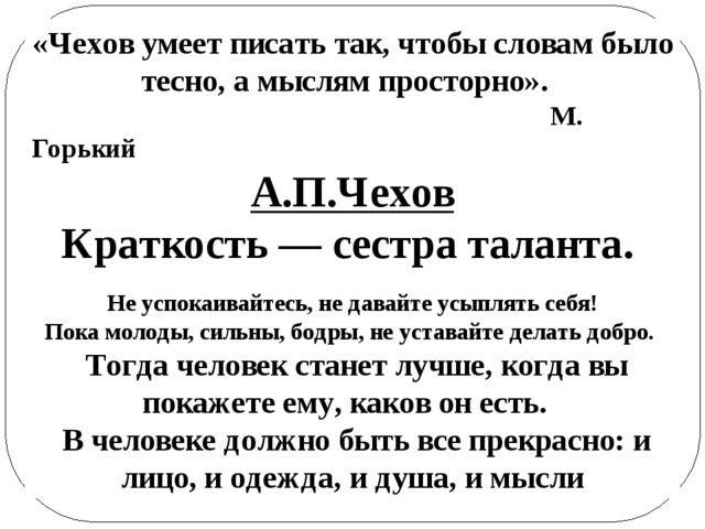 «Чехов умеет писать так, чтобы словам было тесно, а мыслям просторно». М. Гор...