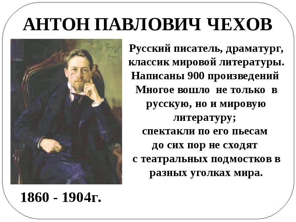 АНТОН ПАВЛОВИЧ ЧЕХОВ 1860 - 1904г. Русский писатель, драматург, классик миров...