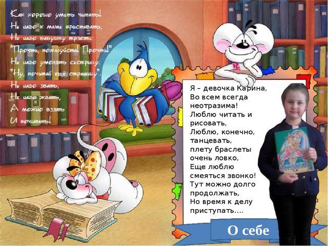 О себе Я – девочка Карина, Во всем всегда неотразима! Люблю читать и рисовать...