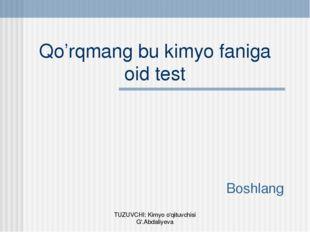 Qo'rqmang bu kimyo faniga oid test Boshlang TUZUVCHI: Kimyo o'qituvchisi G'.A