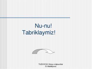 Nu-nu! Tabriklaymiz! TUZUVCHI: Kimyo o'qituvchisi G'.Abdaliyeva TUZUVCHI: Ki