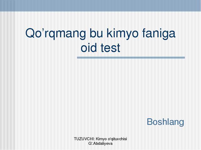 Qo'rqmang bu kimyo faniga oid test Boshlang TUZUVCHI: Kimyo o'qituvchisi G'.A...