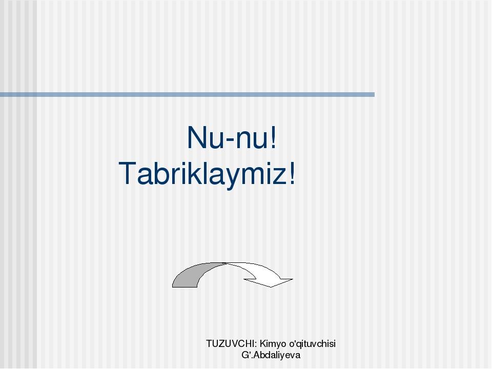 Nu-nu! Tabriklaymiz! TUZUVCHI: Kimyo o'qituvchisi G'.Abdaliyeva TUZUVCHI: Ki...
